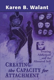 Creating the Capacity for Attachment - Treating Addictions and the Alienated Self ebook by Karen B. Walant