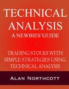 Technical Analysis A Newbies' Guide: Trading Stocks with Simple Strategies Using Technical Analysis ebook by Alan Northcott