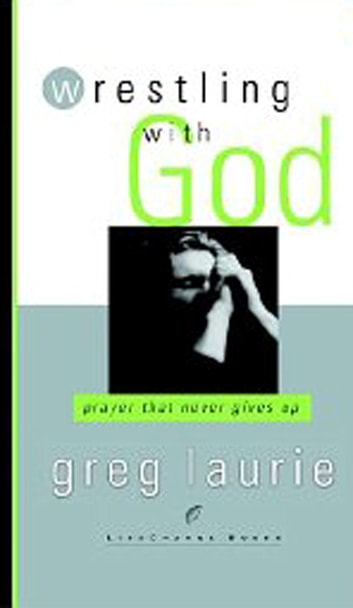 Wrestling with God - Prayer That Never Gives Up ebook by Greg Laurie