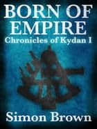 Born of Empire: The Chronicles of Kydan 1 ebook by Simon Brown