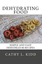 Dehydrating Food - Simple and Easy Dehydrator Recipes ebook by Cathy Kidd