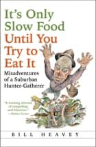It's Only Slow Food Until You Try to Eat It - Misadventures of a Suburban Hunter-Gatherer ebook by Bill Heavey