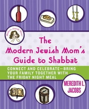 The Modern Jewish Mom's Guide to Shabbat - Connect and Celebrate--Bring Your Family Together with the Friday Night Meal ebook by Meredith L. Jacobs
