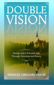 Double Vision: Seeing God in Everyday Life Through Devotions and Poetry ebook by Frances Gregory Pasch
