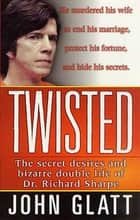 Twisted - The Secret Desires and Bizarre Double Life of Dr. Richard Sharpe ebook by John Glatt