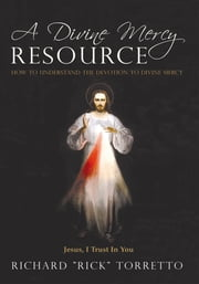 "A Divine Mercy Resource - How to Understand the Devotion to Divine Mercy ebook by Richard ""Rick"" Torretto"