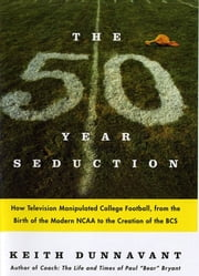 The Fifty-Year Seduction - How Television Manipulated College Football, from the Birth of the Modern NCAA to the Creation of the BCS ebook by Keith Dunnavant