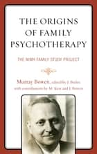 The Origins of Family Psychotherapy - The NIMH Family Study Project ebook by Murray Bowen, Jack Butler, Joanne Bowen,...