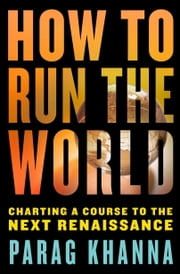 How to Run the World - Charting a Course to the Next Renaissance ebook by Parag Khanna