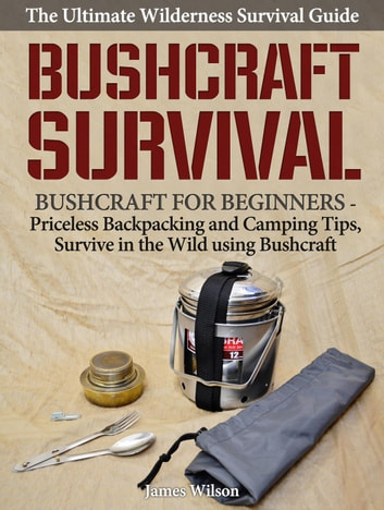 Bushcraft Survival: A Complete Wilderness Survival Guide: Bushcraft 101 - Backpacking & Camping Tips, Survive in the Wild using Bushcraft ebook by James Wilson