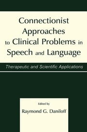 Connectionist Approaches To Clinical Problems in Speech and Language - Therapeutic and Scientific Applications ebook by Raymond G. Daniloff