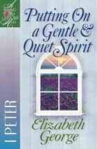 Putting on a Gentle & Quiet Spirit - 1 Peter ebook by Elizabeth George