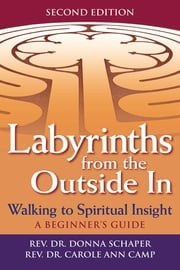 Labyrinths from the Outside In 2/E - Walking to Spiritual Insight—A Beginner's Guide ebook by Rev. Dr. Donna Schaper,Rev. Dr. Carol Ann Camp