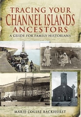 Tracing your Channel Island Ancestors - A Guide for Family Historians ebook by Backhurst, Marie-Louise