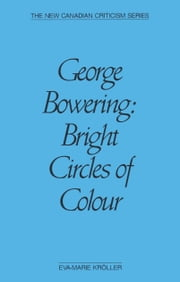 George Bowering - Bright Circles of Colour ebook by Eva-Marie Kröller
