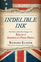 Indelible Ink: The Trials of John Peter Zenger and the Birth of America's Free Press eBook by Richard Kluger