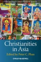 Christianities in Asia ebook by Peter C.  Phan