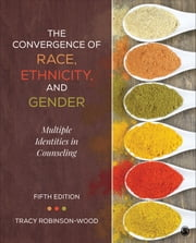 The Convergence of Race, Ethnicity, and Gender - Multiple Identities in Counseling ebook by Dr. Tracy Lynn Robinson-Wood