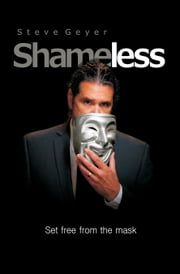 Shameless: Set Free from the Mask ebook by Geyer, Steve