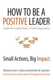 How to Be a Positive Leader - Small Actions, Big Impact ebook by Jane E. Dutton,Gretchen M. Spreitzer