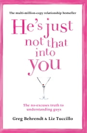 He's Just Not That Into You: The No-Excuses Truth to Understanding Guys ebook by Greg Behrendt, Liz Tuccillo