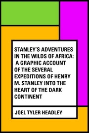 Stanley's Adventures in the Wilds of Africa: A Graphic Account of the Several Expeditions of Henry M. Stanley into the Heart of the Dark Continent ebook by Joel Tyler Headley