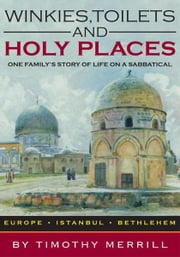 Winkies, Toilets and Holy Places - One Family's Story of Life on a Sabbatical--Europe, Istanbul, Bethlehem ebook by Timothy Merrill