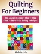 Quilting For Beginners: The Absolute Beginners Step by Step Guide to Learn Basic Quilting Techniques ebook by Michele Avila