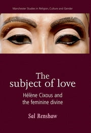 The Subject of Love - Hélène Cixous and the Feminine Divine ebook by Sal Renshaw,Sal Renshaw