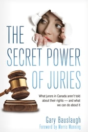 The Secret Power of Juries - What jurors in Canada aren't being told about their rights -- and what we can do about it ebook by Gary Bauslaugh,Morris Manning