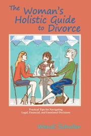 The Woman's Holistic Guide to Divorce - Simple, Practical, and Light-Hearted Tips for Navigating the Treacherous Waters of Going Your Separate Way ebook by Wendi Schuller