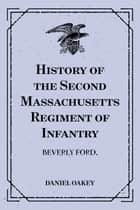 History of the Second Massachusetts Regiment of Infantry: Beverly Ford. ebook by Daniel Oakey
