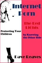 Internet Porn: The Red Lights - Protecting Your Children by Knowing the Other Side ebook by Dave Reaves
