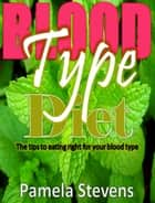 Blood Type Diet:The Tips to Eating Right for Your Blood Type! ebook by Pamela Stevens