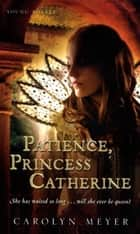Patience, Princess Catherine - A Young Royals Book ebook by Carolyn Meyer