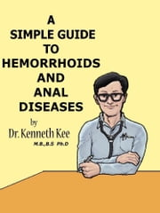 A Simple Guide to Hemorrhoids and Anal Diseases ebook by Kenneth Kee