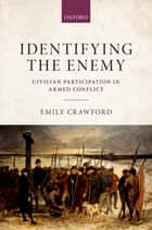 Identifying the Enemy - Civilian Participation in Armed Conflict ebook by Emily Crawford