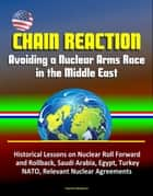 Chain Reaction: Avoiding a Nuclear Arms Race in the Middle East - Historical Lessons on Nuclear Roll Forward and Rollback, Saudi Arabia, Egypt, Turkey, NATO, Relevant Nuclear Agreements ebook by Progressive Management