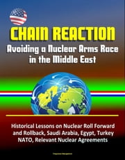 Chain Reaction: Avoiding a Nuclear Arms Race in the Middle East - Historical Lessons on Nuclear Roll Forward and Rollback, Saudi Arabia, Egypt, Turkey, NATO, Relevant Nuclear Agreements