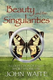 Beauty and the Singularities, a Collection of Eight Short Stories ebook by john waite