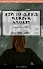 How to Reduce Worry & Anxiety - Self Help ebook by James Peter Andrews