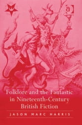 Folklore and the Fantastic in Nineteenth-Century British Fiction ebook by Dr Jason Marc Harris