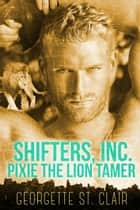 Pixie The Lion Tamer - Shifters, Inc., #3 ebook door Georgette St. Clair