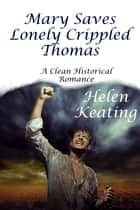 Mary Saves Lonely Crippled Thomas (A Clean Historical Romance) ebook by Helen Keating