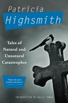 Tales of Natural and Unnatural Catastrophes ebook by Patricia Highsmith