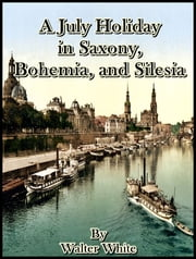 A July Holiday in Saxony, Bohemia, and Silesia ebook by Walter White