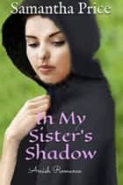 Amish Romance: In My Sister's Shadow ebook by Samantha Price