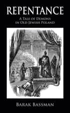Repentance: A Tale of Demons in Old Jewish Poland ebook by Barak Bassman