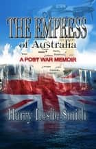 The Empress of Australia: A Post-War Memoir ebook by Harry Leslie Smith