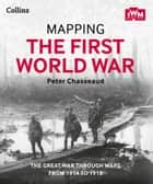 Mapping the First World War: The Great War through maps from 1914-1918 ebook by Peter Chasseaud, The Imperial War Museum